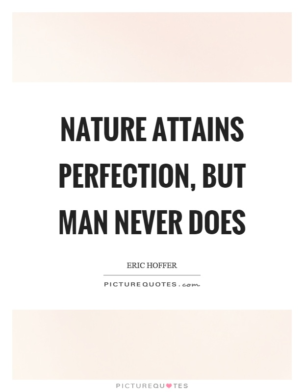 Nature attains perfection, but man never does Picture Quote #1