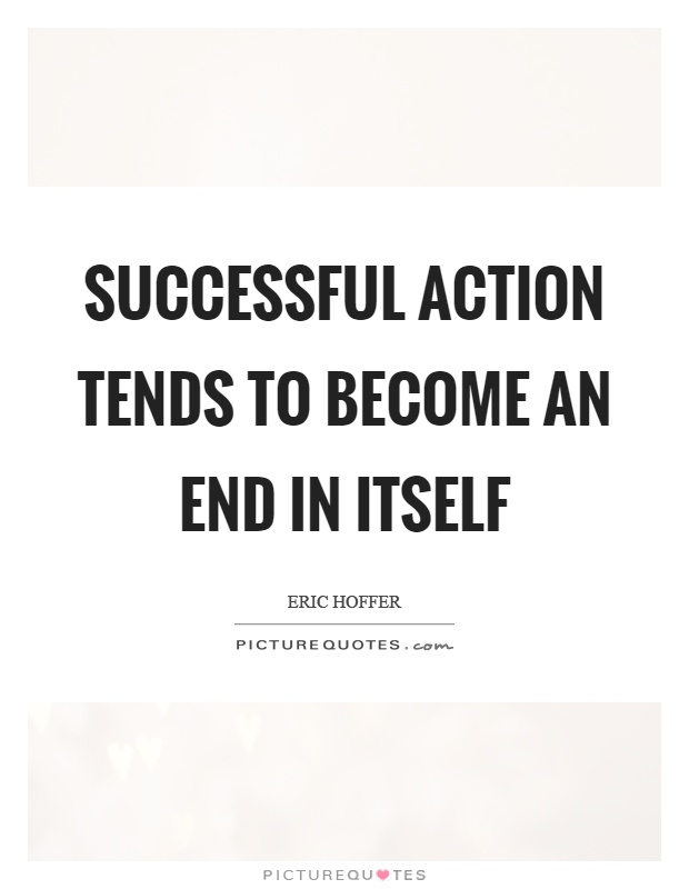 Successful action tends to become an end in itself Picture Quote #1