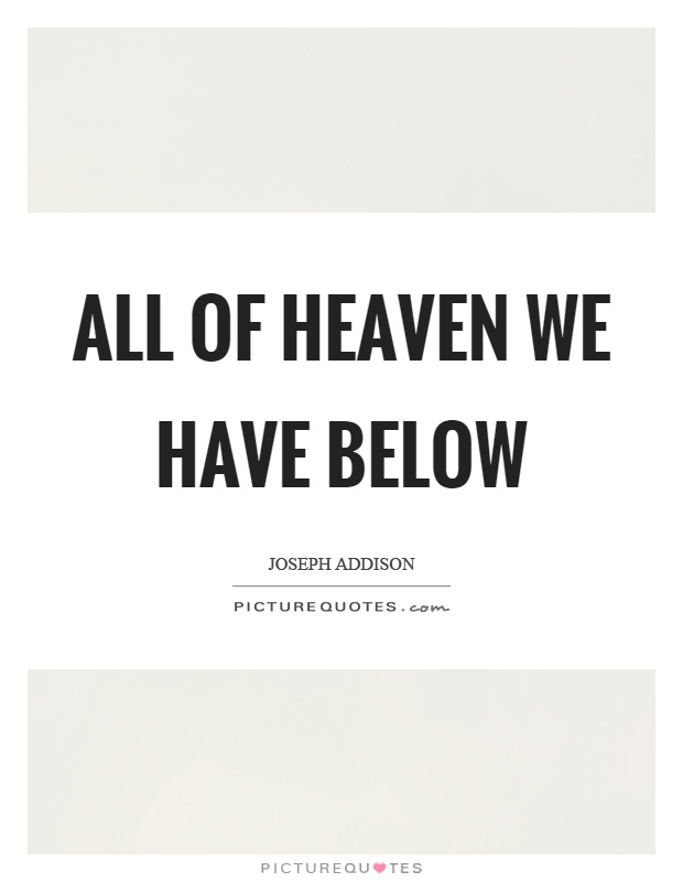 All of heaven we have below Picture Quote #1