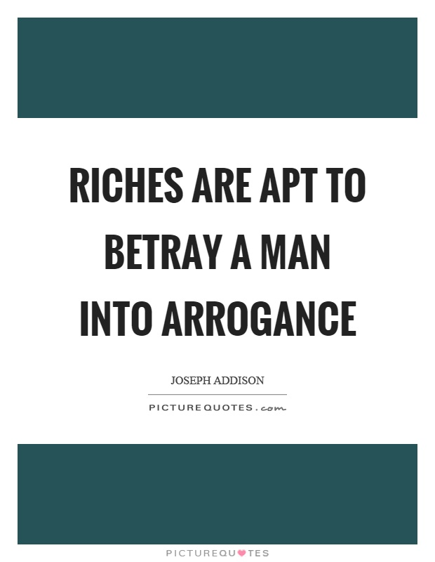 Riches are apt to betray a man into arrogance Picture Quote #1