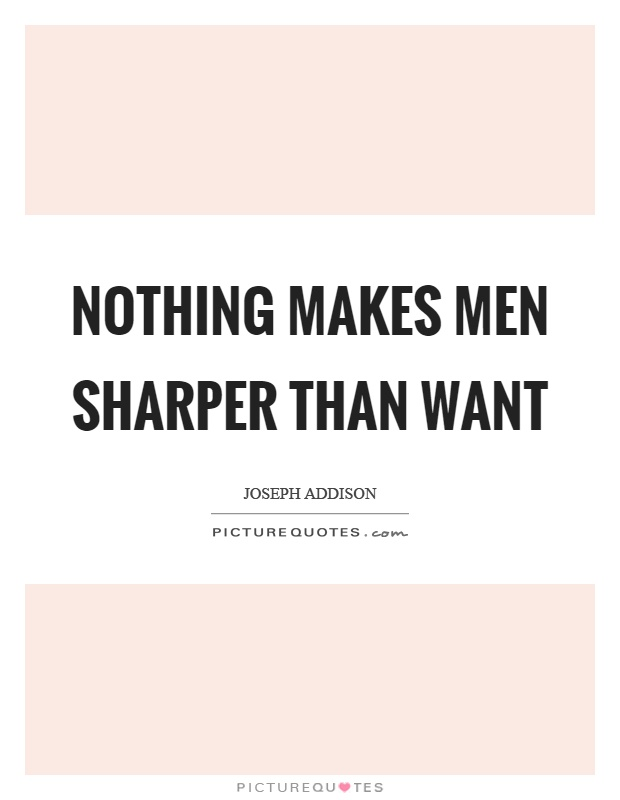 Nothing makes men sharper than want Picture Quote #1