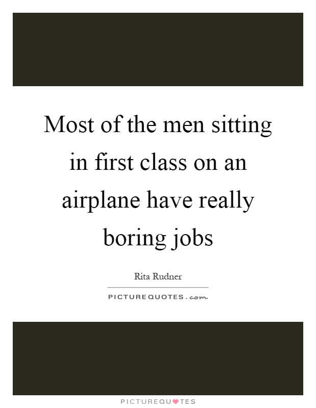 Most of the men sitting in first class on an airplane have really boring jobs Picture Quote #1