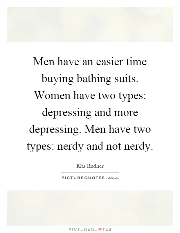 Men have an easier time buying bathing suits. Women have two types: depressing and more depressing. Men have two types: nerdy and not nerdy Picture Quote #1