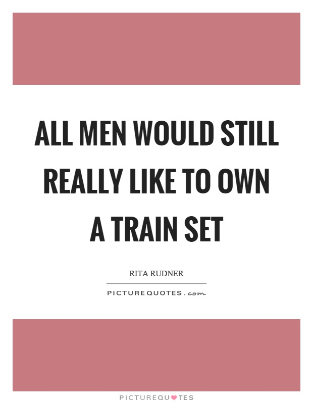 All men would still really like to own a train set Picture Quote #1