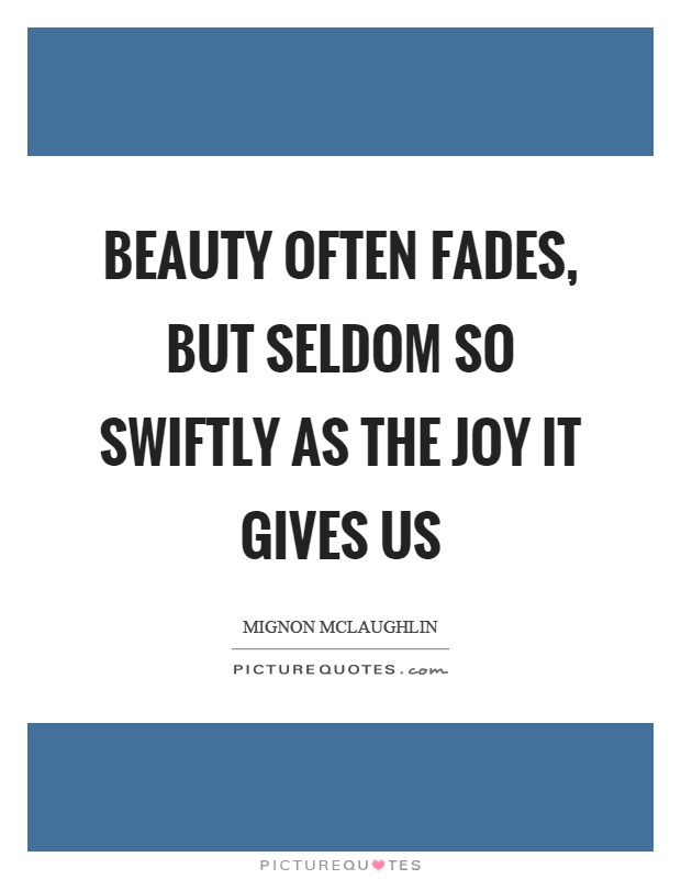 Beauty often fades, but seldom so swiftly as the joy it gives us Picture Quote #1