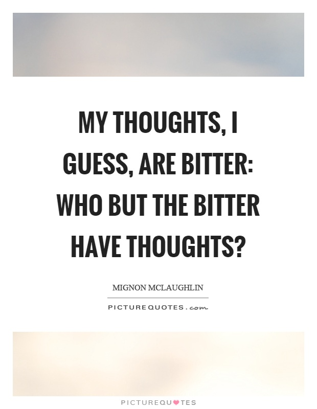 My thoughts, I guess, are bitter: who but the bitter have thoughts? Picture Quote #1