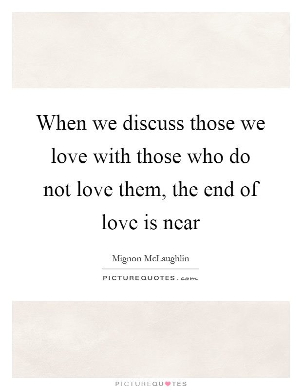When we discuss those we love with those who do not love them, the end of love is near Picture Quote #1