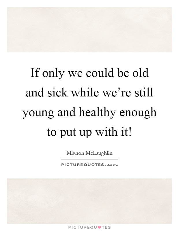If only we could be old and sick while we're still young and healthy enough to put up with it! Picture Quote #1