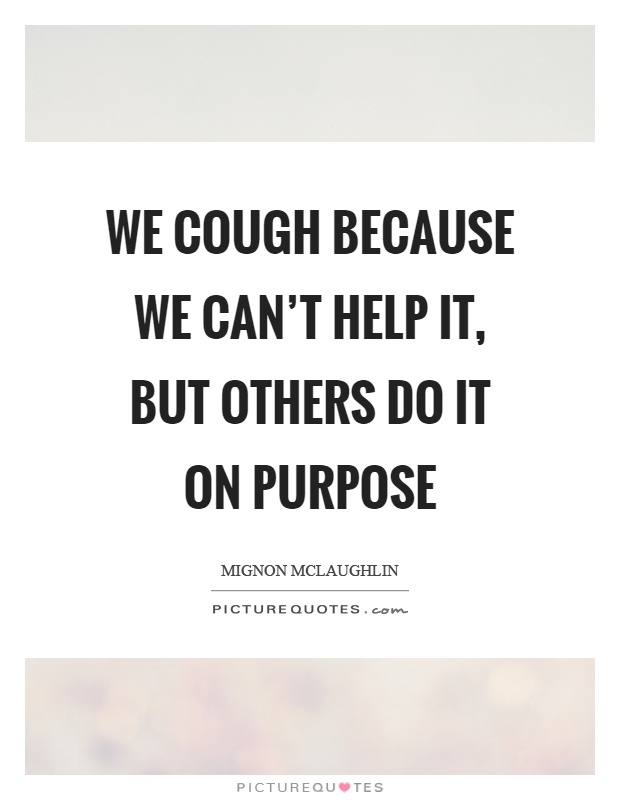 We cough because we can't help it, but others do it on purpose Picture Quote #1
