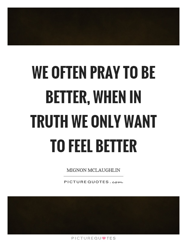 We often pray to be better, when in truth we only want to feel better Picture Quote #1