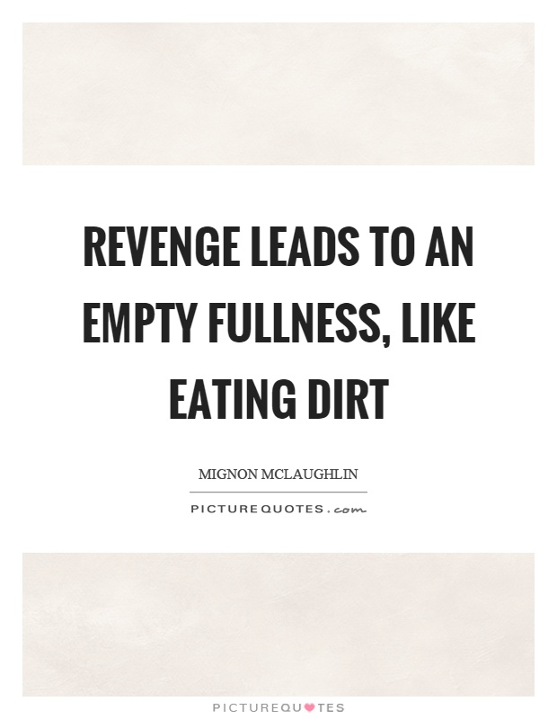 Revenge leads to an empty fullness, like eating dirt Picture Quote #1
