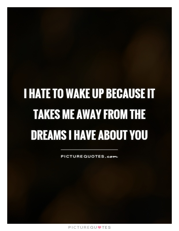 I hate to wake up because it takes me away from the dreams I have about you Picture Quote #1