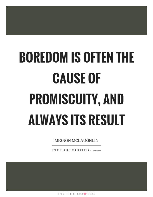 Boredom is often the cause of promiscuity, and always its result Picture Quote #1