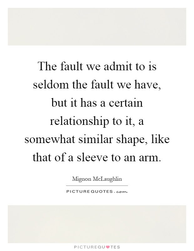 The fault we admit to is seldom the fault we have, but it has a certain relationship to it, a somewhat similar shape, like that of a sleeve to an arm Picture Quote #1
