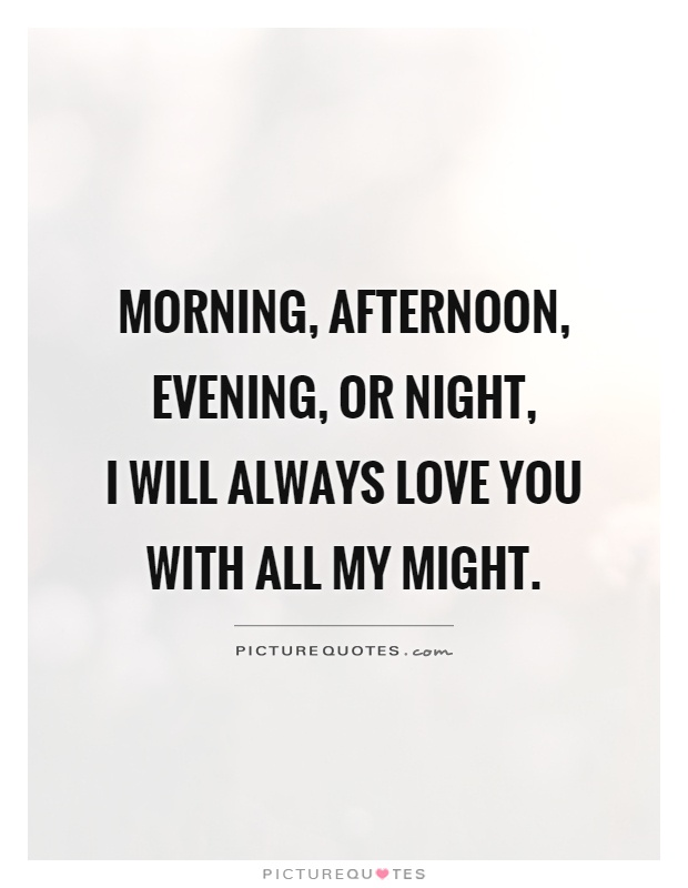 Morning, afternoon, evening, or night,  I will always love you with all my might Picture Quote #1