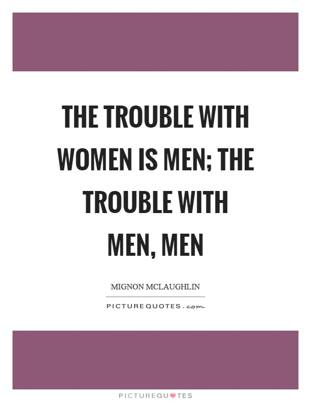 The trouble with women is men; the trouble with men, men Picture Quote #1