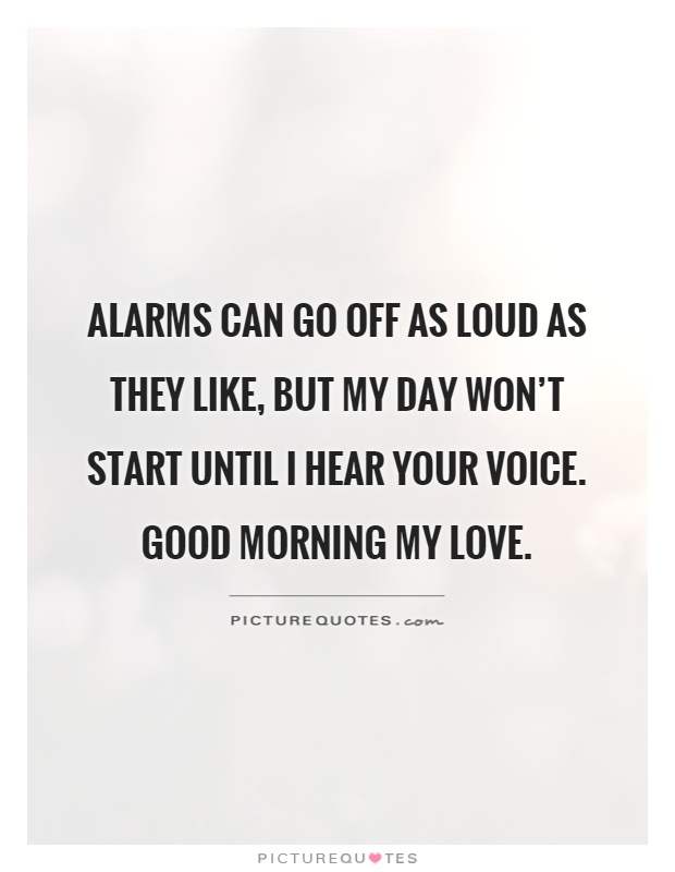 Alarms can go off as loud as they like, but my day won't start until I hear your voice. Good morning my love Picture Quote #1