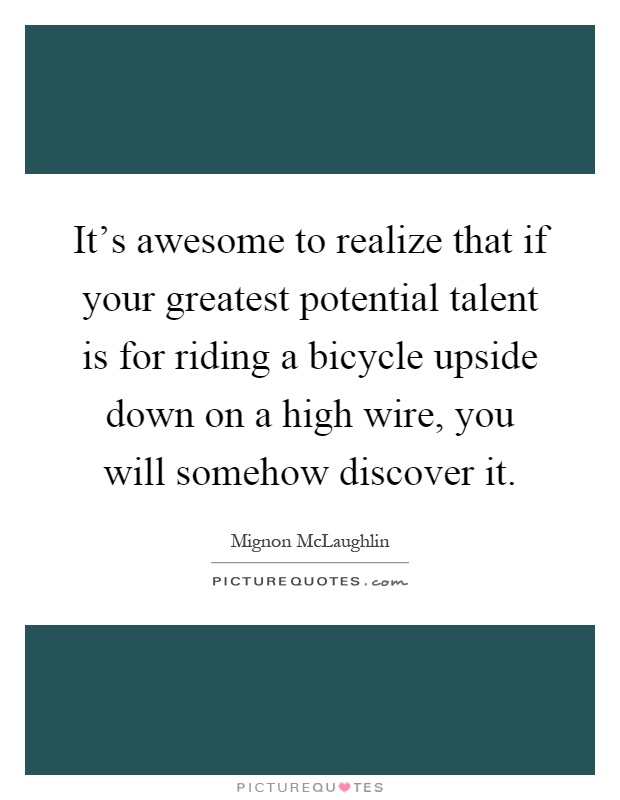It's awesome to realize that if your greatest potential talent is for riding a bicycle upside down on a high wire, you will somehow discover it Picture Quote #1