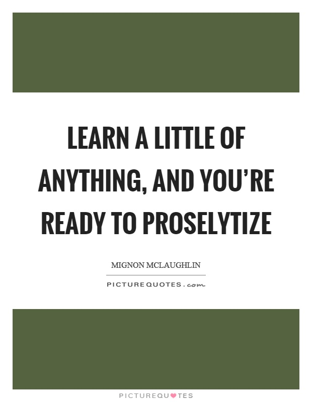 Learn a little of anything, and you're ready to proselytize Picture Quote #1