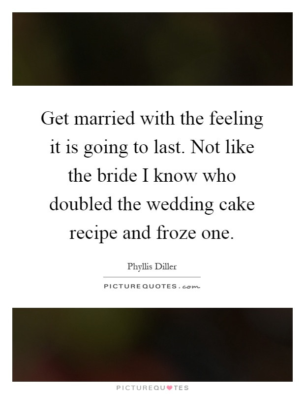 Get married with the feeling it is going to last. Not like the bride I know who doubled the wedding cake recipe and froze one Picture Quote #1