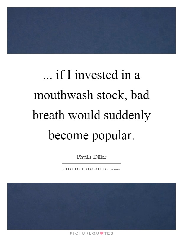 ... if I invested in a mouthwash stock, bad breath would suddenly become popular Picture Quote #1