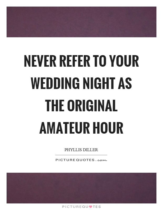 Never refer to your wedding night as the original amateur hour Picture Quote #1