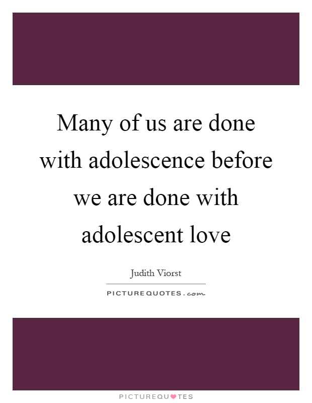 Many of us are done with adolescence before we are done with adolescent love Picture Quote #1