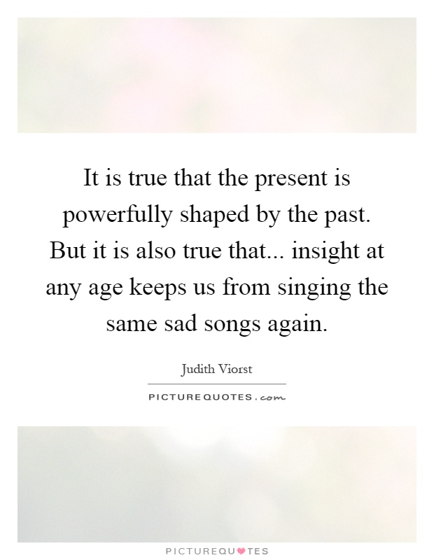 It is true that the present is powerfully shaped by the past. But it is also true that... insight at any age keeps us from singing the same sad songs again Picture Quote #1