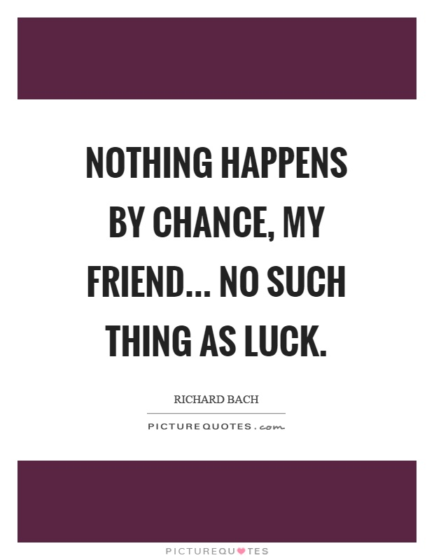 Nothing happens by chance, my friend... No such thing as luck Picture Quote #1