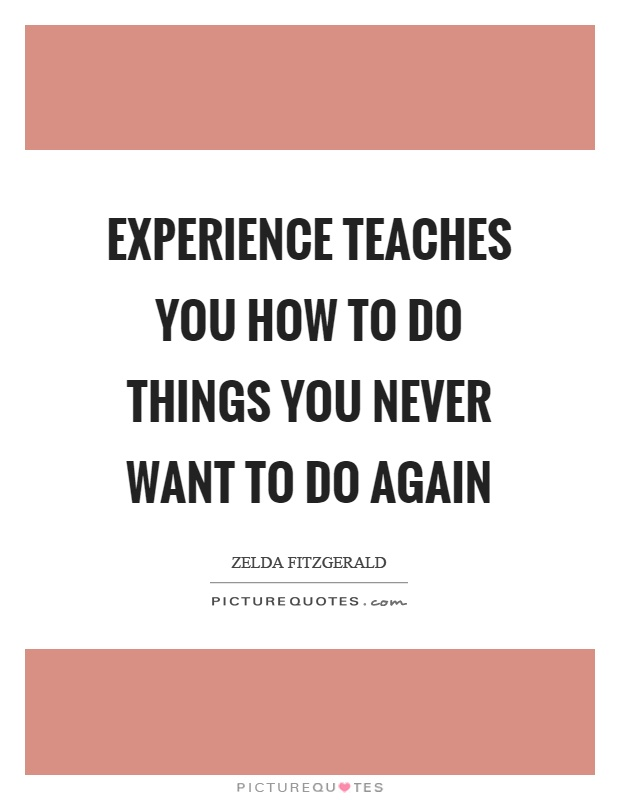 Experience teaches you how to do things you never want to do again Picture Quote #1