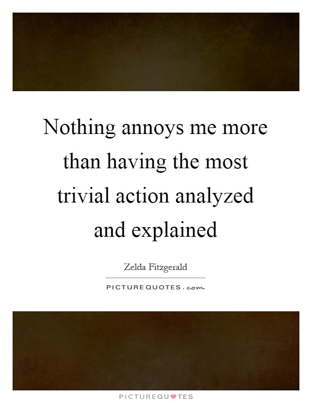 Nothing annoys me more than having the most trivial action analyzed and explained Picture Quote #1
