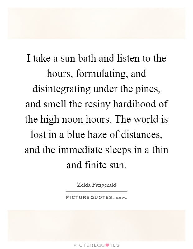 I take a sun bath and listen to the hours, formulating, and disintegrating under the pines, and smell the resiny hardihood of the high noon hours. The world is lost in a blue haze of distances, and the immediate sleeps in a thin and finite sun Picture Quote #1