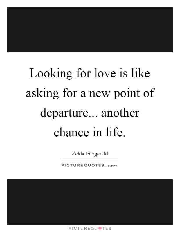 Looking for love is like asking for a new point of departure... another chance in life Picture Quote #1