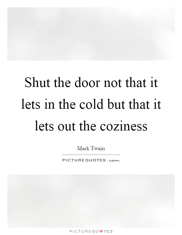 Shut the door not that it lets in the cold but that it for 1 2 shut the door