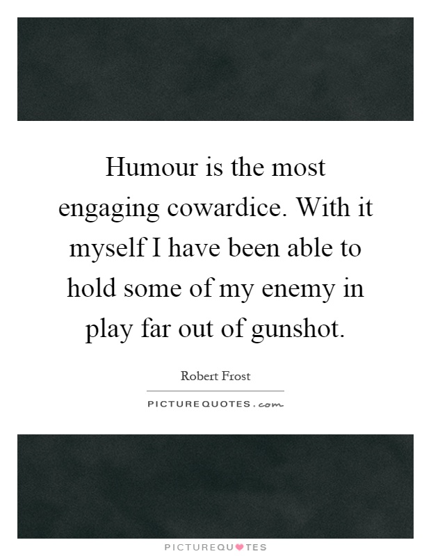 Humour is the most engaging cowardice. With it myself I have been able to hold some of my enemy in play far out of gunshot Picture Quote #1