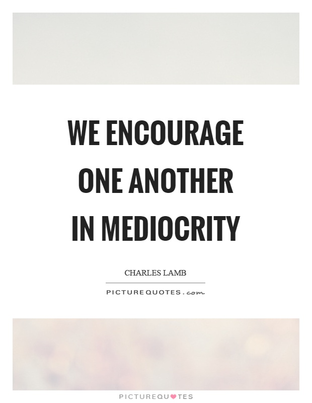 We encourage one another in mediocrity Picture Quote #1