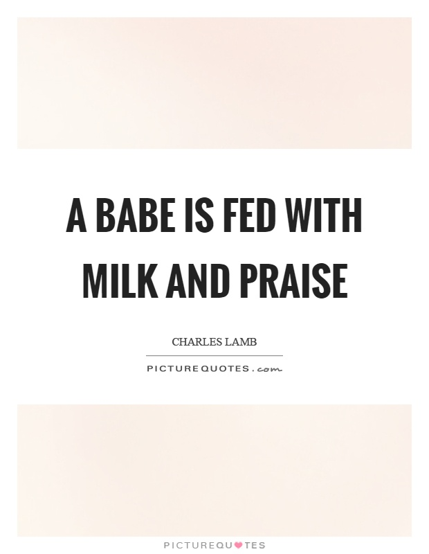 A babe is fed with milk and praise Picture Quote #1