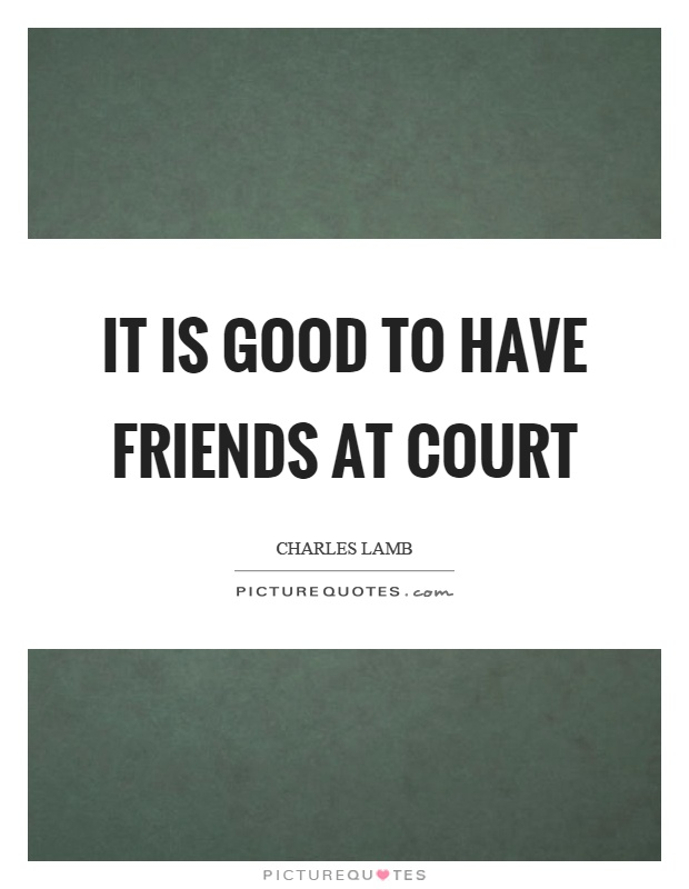 It is good to have friends at court Picture Quote #1