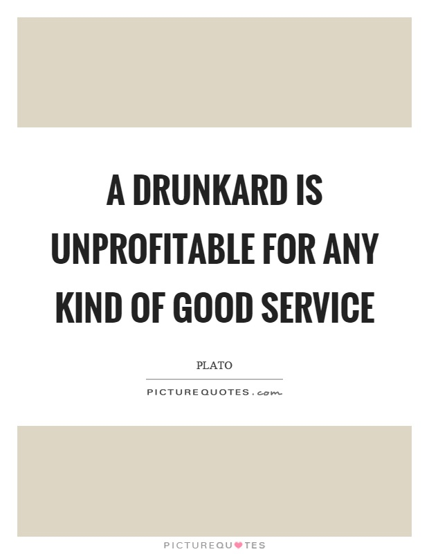 A drunkard is unprofitable for any kind of good service Picture Quote #1