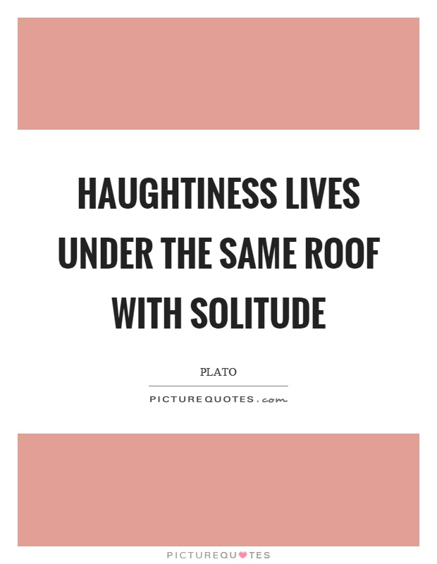 Haughtiness lives under the same roof with solitude Picture Quote #1
