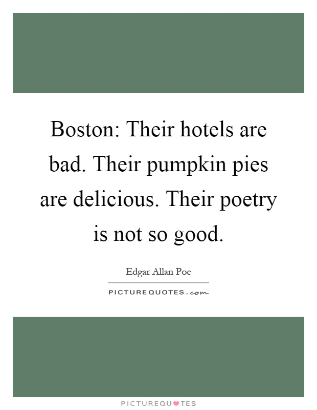 Boston: Their hotels are bad. Their pumpkin pies are delicious. Their poetry is not so good Picture Quote #1