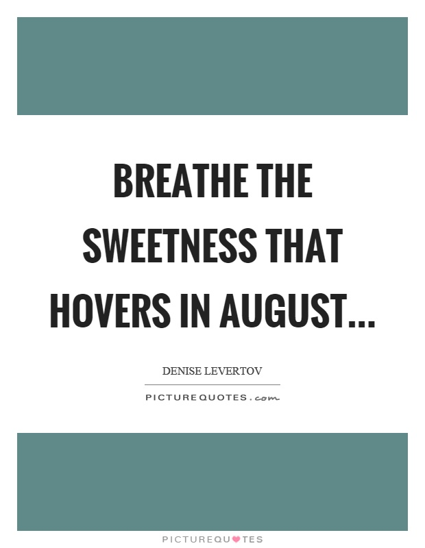 Breathe the sweetness that hovers in August Picture Quote #1