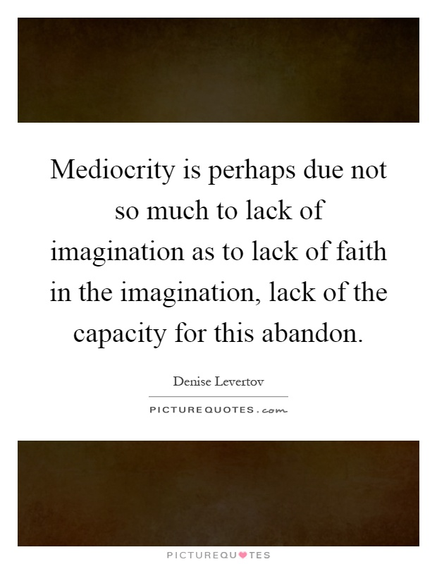 Mediocrity is perhaps due not so much to lack of imagination as to lack of faith in the imagination, lack of the capacity for this abandon Picture Quote #1