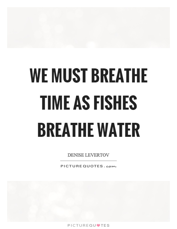 We must breathe time as fishes breathe water Picture Quote #1