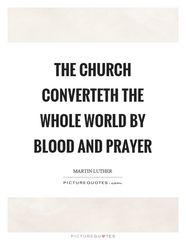 The church converteth the whole world by blood and prayer Picture Quote #1