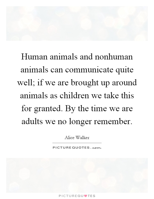 Human animals and nonhuman animals can communicate quite well; if we are brought up around animals as children we take this for granted. By the time we are adults we no longer remember Picture Quote #1