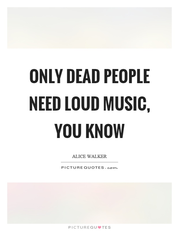 Only dead people need loud music, you know Picture Quote #1