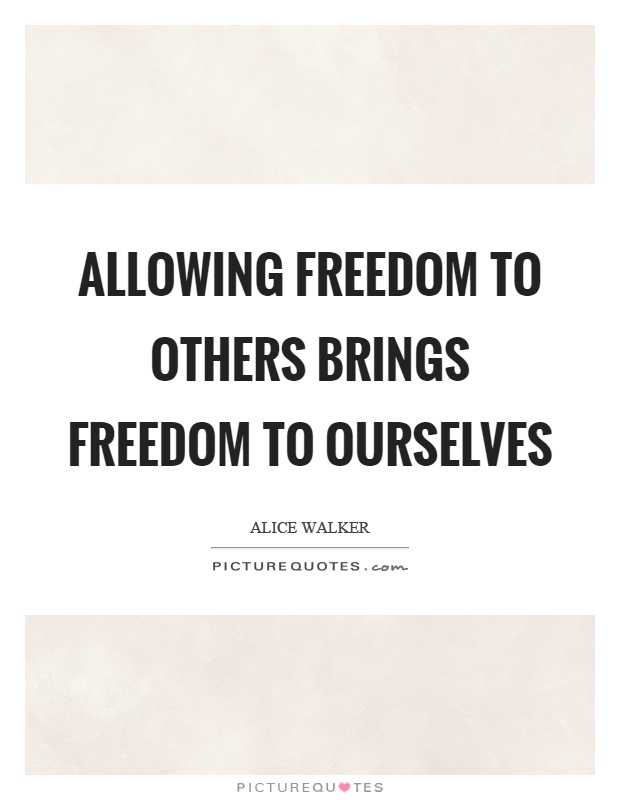 Allowing freedom to others brings freedom to ourselves Picture Quote #1