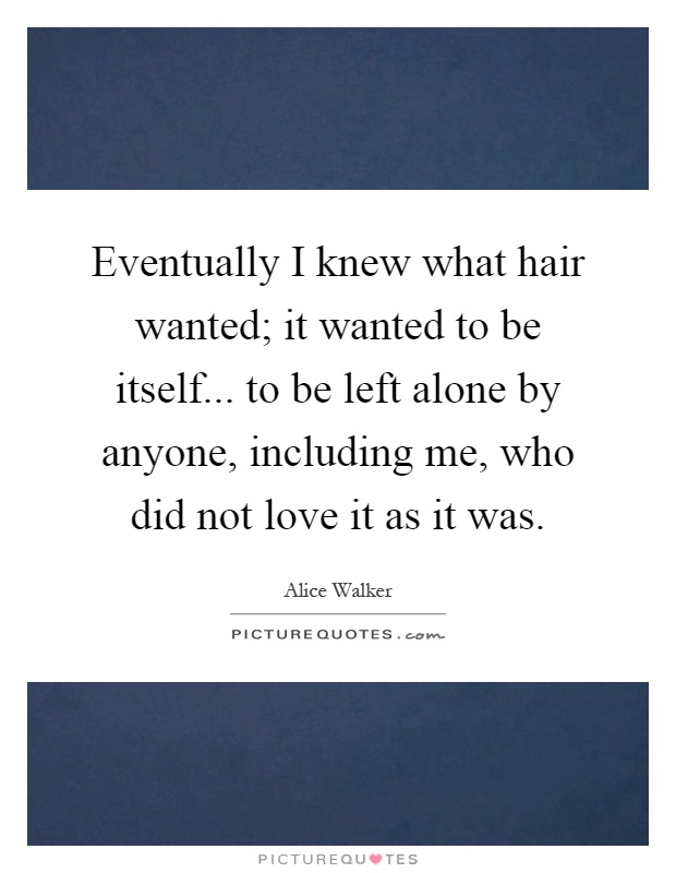 Eventually I knew what hair wanted; it wanted to be itself... to be left alone by anyone, including me, who did not love it as it was Picture Quote #1