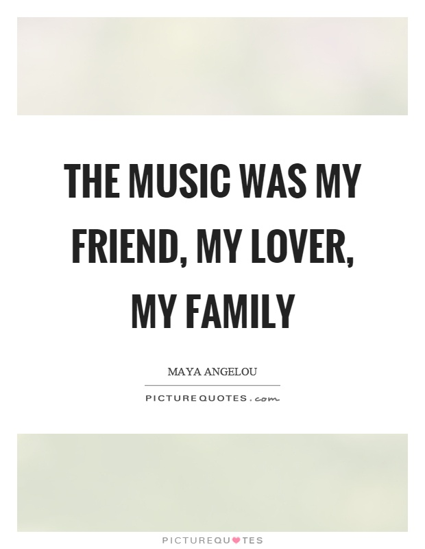 The music was my friend, my lover, my family Picture Quote #1